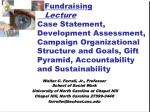 Fundraising Lecture Case Statement, Development Assessment, Campaign Organizational Structure and Goals, Gift Pyramid,