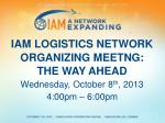 IAM LOGISTICS NETWORK ORGANIZING MEETNG: THE WAY AHEAD Wednesday, October 8 th , 2013 4:00pm – 6:00pm