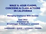 WAGE & HOUR CLAIMS, CONCERNS & CLASS ACTIONS IN CALIFORNIA Managing Employees With Success June 2011 Presented b