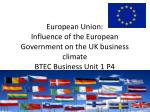 European Union: Influence of the European Government on the UK business climate BTEC Business Unit 1 P4