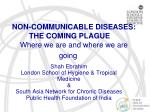 NON-COMMUNICABLE DISEASES: THE COMING PLAGUE Where we are and where we are going