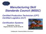 Manufacturing Skill Standards Council (MSSC) Certified Production Technician (CPT) Certified Logistics (CLT) Certificati