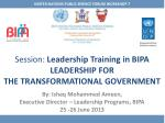 Session :  Leadership Training in BIPA LEADERSHIP FOR THE  TRANSFORMATIONAL  GOVERNMENT