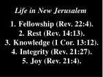 Life in New Jerusalem  1.Fellowship (Rev. 22:4).  2.Rest (Rev. 14:13).  3.Knowledge (1 Cor. 13:12).  4.Integrity (Re