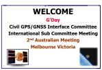 WELCOME G'Day Civil GPS/GNSS Interface Committee International Sub Committee Meeting 2 nd  Australian Meeting Melbourne