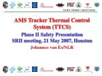AMS Tracker Thermal Control System (TTCS) Phase II Safety Presentation SRII meeting, 21 May 2007, Houston Johannes van