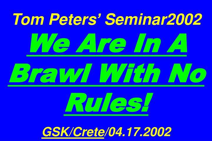 tom peters seminar2002 we are in a brawl with no rules gsk crete 04 17 2002 n.