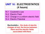 16.1 Coulomb's Law 16.2 Electric Field 16.3 Charge in a uniform electric field 16.4 Electric Potential