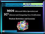 MOS (Microsoft Office Specialist) and IC 3 (Internet and Computing Core Certification)