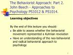 The Behaviorist Approach: Part 2. John Beech - Approaches to Psychology PS1012 & PS1014.