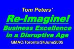 Tom Peters' Re-Ima g ine! Business Excellence in a Disru p tive A g e GMAC/Toronto/24June2005