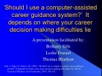 'Should I use a computer-assisted career guidance system?'  It depends on where your career decision making difficulties