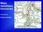 Maps, Gazetteers,Directories Presented by DeAnne Shelley