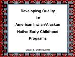 Developing Quality  in  American Indian/Alaskan  Native Early Childhood  Programs Claude S. Endfield, 2006