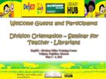 Welcome Guests and Participants Division Orientation – Seminar for Teacher - Librarians DepED – Division Office Train