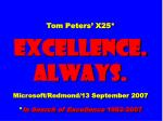 Tom Peters' X25* EXCELLENCE. ALWAYS. Microsoft/Redmond/13 September 2007 * In Search of Excellence 1982-2007