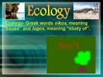 "Ecology- Greek words oikos , meaning ""house"" and logos , meaning ""study of""."