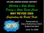 UPLAND UNIFIED SCHOOL DISTRICT Charting a Safe Course During a State Fiscal Crisis MAY REVISE 2009  Confronting the Brut