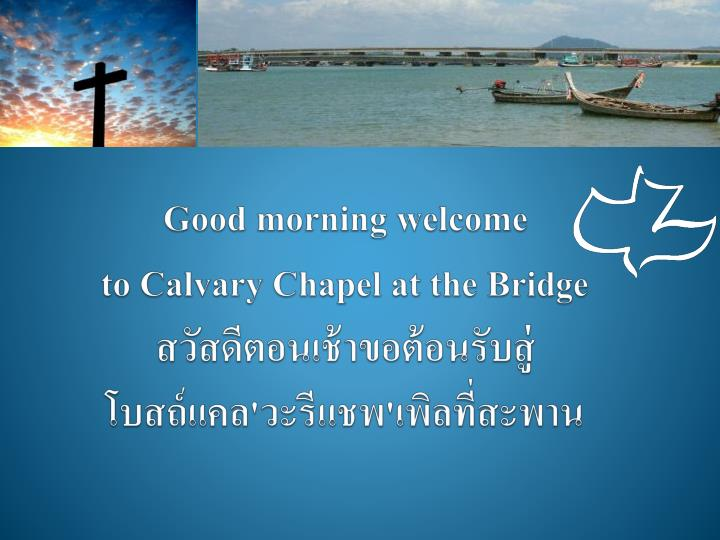 good morning welcome to calvary chapel at the bridge n.