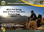 MCO Fort Bragg  End of Fiscal Year 2012 Kickoff Brief  IPR # 1 LTC Dennis McGowan MCO Fort Bragg Commander/Director