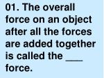 01.  The overall force on an object after all the forces are added together is called the ___ force.