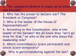1. The Legislative Branch is made up of which two houses? 2. Who has the power to declare war? The President or Congress