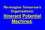 Re-imagine Tomorrow's Organizations: Itinerant Potential Machines .