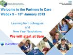 Welcome to the Partners In Care Webex 9 – 15 th January 2013 Learning from colleagues and New Year Resolutions We wil