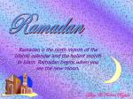 Ramadan is the ninth month of the Islamic calendar and the holiest month in Islam. Ramadan begins when you see the ne