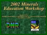2002 Minerals Education Workshop Sponsored by: Indiana Department of Natural Resources – Division of Reclamation Novembe