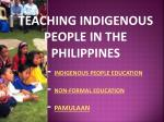 TEACHING INDIGENOUS PEOPLE IN THE PHILIPPINES 		-  INDIGENOUS PEOPLE EDUCATION 		-  NON-FORMAL EDUCATION -  PAMULAAN