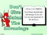 2 Cor. 2:11 (NKJV) lest Satan should take advantage of us; for we are not ignorant of his devices.