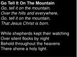 Go Tell It On The Mountain Go, tell it on the mountain, Over the hills and everywhere, Go, tell it on the mountain, That