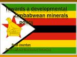 Towards a developmental        Zimbabwean minerals 			policy 	Paul Jourdan Resource-Based Development Consultant