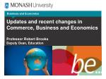 Updates  and recent changes in Commerce, Business  and Economics Professor Robert Brooks Deputy Dean, Education
