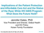 Jennifer Kates, PhD Vice President and Director, Global Health  and HIV Policy Kaiser Family Foundation
