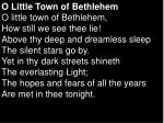 O Little Town of Bethlehem O little town of Bethlehem, How still we see thee lie! Above thy deep and dreamless sleep T