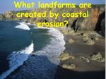 What landforms are created by coastal erosion?