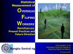 Statistical Measurement of O VERSEAS F ILIPINO W ORKERS' Remittances : Present Practices and  Future Direction