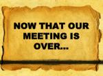 NOW THAT OUR MEETING IS OVER…