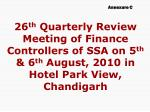 26 th Quarterly Review Meeting of Finance Controllers of SSA on 5 th & 6 th August, 2010 in Hotel Park View, Chan