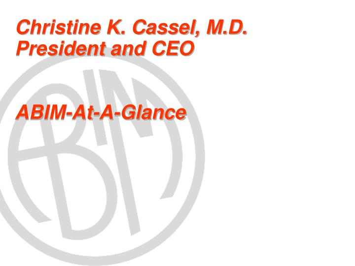 christine k cassel m d president and ceo abim at a glance n.