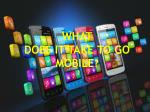 WHAT  DOES  IT TAKE TO GO MOBILE ?