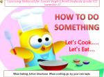 HOW TO DO SOMETHING Let's Cook…. 	Let's Eat…