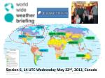 Session 6, 14 UTC Wednesday May 22 nd , 2013, Canada