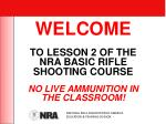 WELCOME TO LESSON 2 OF THE NRA BASIC RIFLE SHOOTING COURSE NO LIVE AMMUNITION IN THE CLASSROOM!