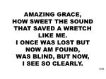 AMAZING GRACE, HOW SWEET THE SOUND THAT SAVED A WRETCH LIKE ME. I ONCE WAS LOST BUT NOW AM FOUND,