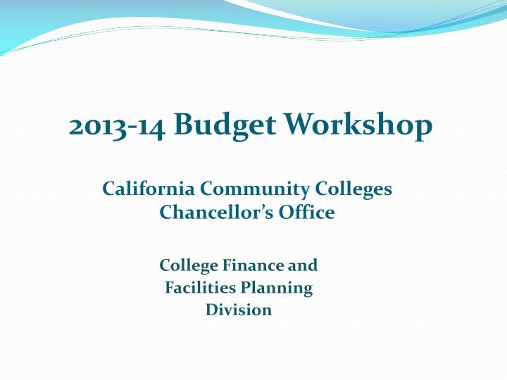 2013 14 budget workshop california community colleges chancellor s office n.