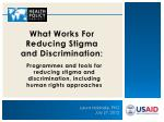 What Works F or R educing S tigma and Discrimination: