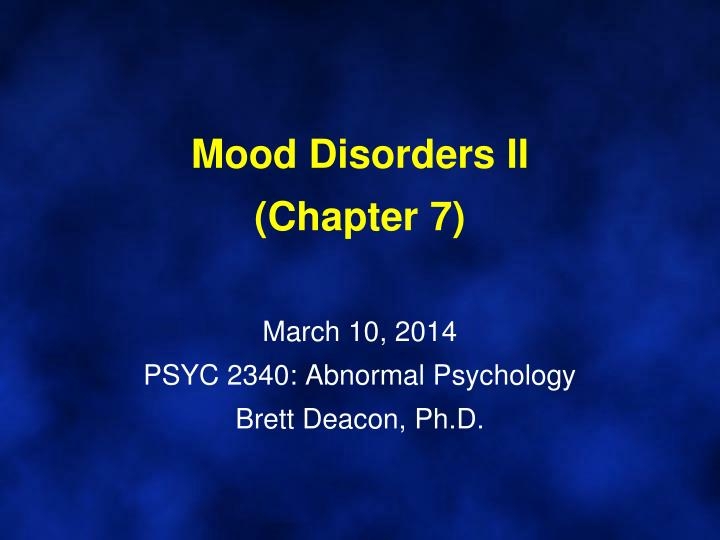 mood disorders ii chapter 7 march 10 2014 psyc 2340 abnormal psychology brett deacon ph d n.